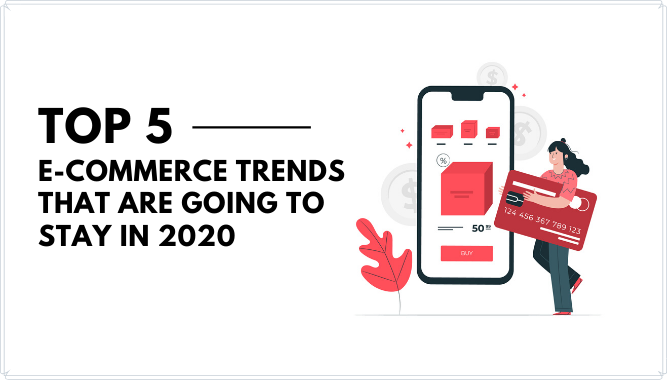 Top 5 E-commerce Trends that are Going to stay in 2020