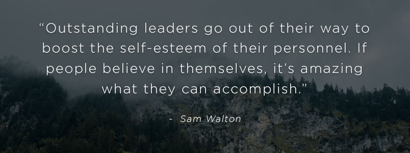 """Outstanding leaders go out of their way to boost the self-esteem of their personnel. If people believe in themselves, it's amazing what they can accomplish."" - Sam Walton"