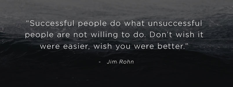 """Successful people do what unsuccessful people are not willing to do. Don't wish it were easier, wish you were better."" - Jim Rohn"
