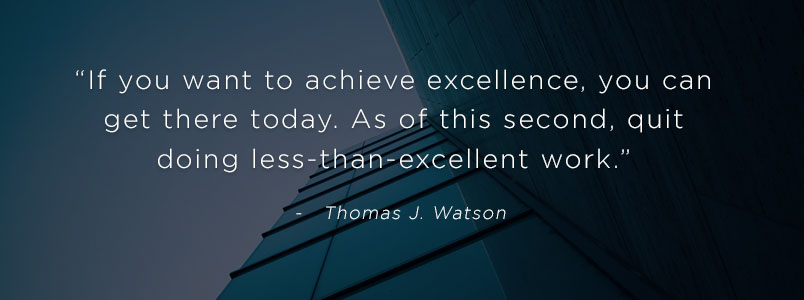 """If you want to achieve excellence, you can get there today. As of this second, quit doing less-than-excellent work."" - Thomas J. Watson"