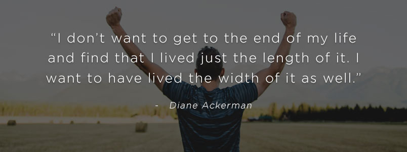 """I don't want to get to the end of my life and find that I lived just the length of it. I want to have lived the width of it as well."" - Diane Ackerman"