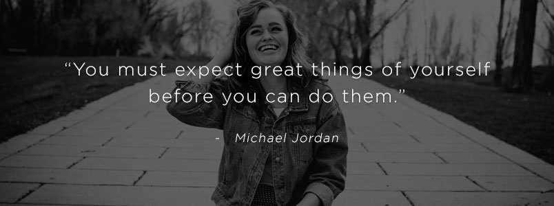 """You must expect great things of yourself before you can do them."" - Michael Jordan"