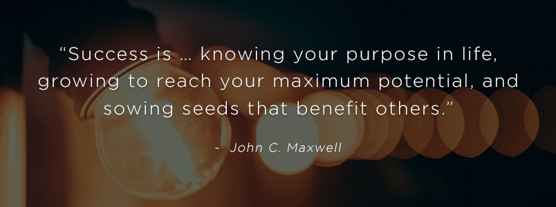 """Success is … knowing your purpose in life, growing to reach your maximum potential, and sowing seeds that benefit others."" - John C. Maxwell"