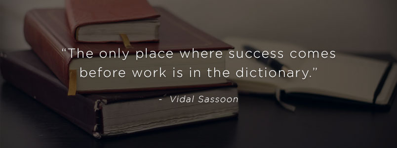 """The only place where success comes before work is in the dictionary"" - Vidal Sassoon"