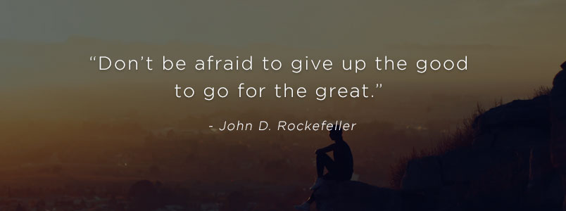 """Don't be afraid to give up the good to go for the great."" - John D. Rockefeller"