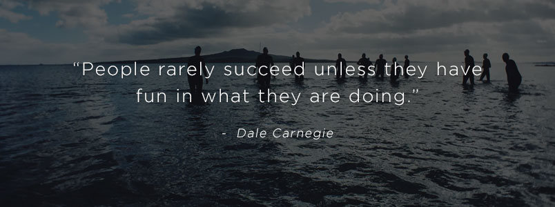 """People rarely succeed unless they have fun in what they are doing."" - Dale Carnegie"