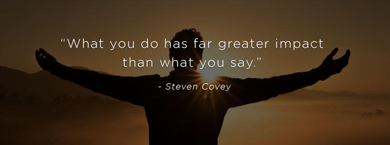 """What you do has far greater impact than what you say."" - Steven Covey"