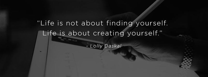 """Life is not about finding yourself. Life is about creating yourself."" - Lolly Daskal"