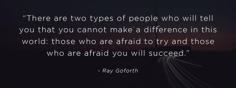 """There are two types of people who will tell you that you cannot make a difference in this world: those who are afraid to try and those who are afraid you will succeed."" - Ray Goforth"