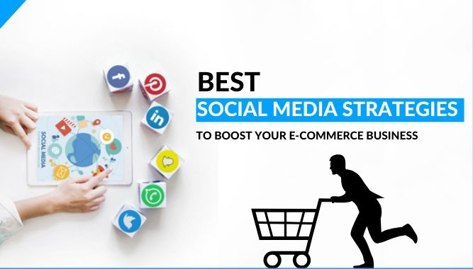 Best Social Media Strategies To Boost Your E-Commerce Business