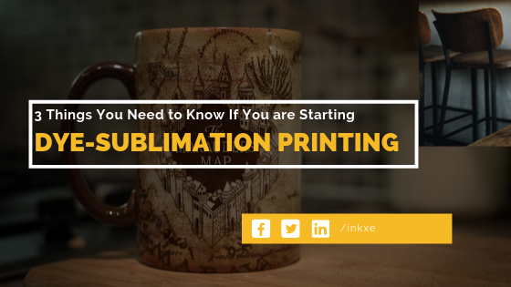 3 Things You Need to Know If You are Starting Dye-Sublimation Printing