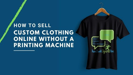 How to Sell Custom Clothing Online Without a Printing Machine?