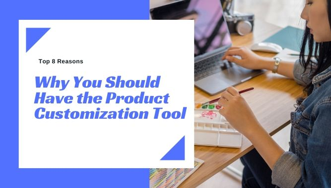 Top 8 Reasons Why You Should Have the Product Customization Tool