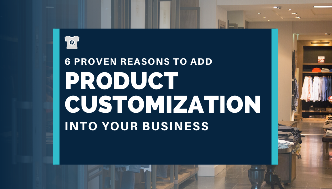06 Proven Reasons to Add Product Customization Into Your Business