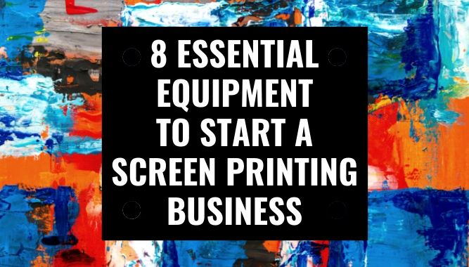 8 Essential Equipment to Start a Screen Printing Business