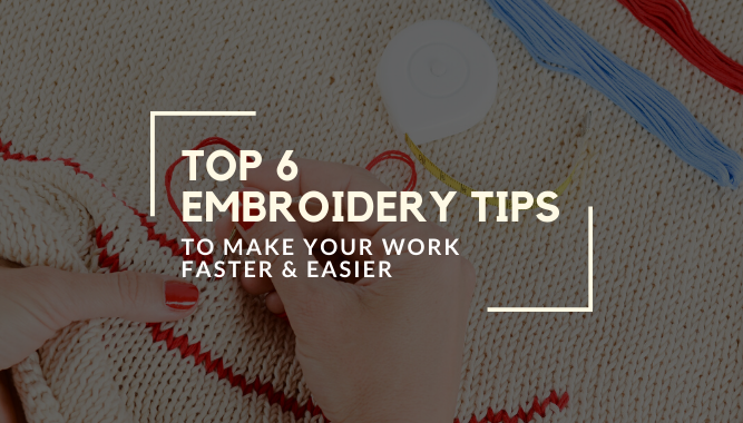 Top 6 Embroidery Tips to Make Your Work Faster & Easier