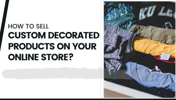 How to Sell Custom Decorated Products on Your Online Store_