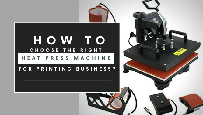 How to Choose the Right Heat Press Machine for Printing Business