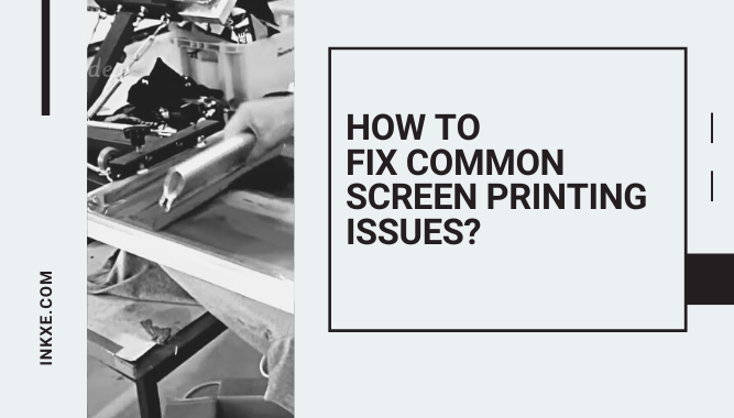 How to Fix Common Screen Printing Issues?